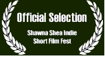 Official Selection of the Shawna Shea Indie Short Film Fest